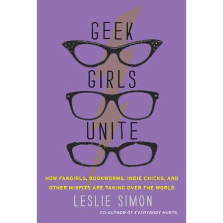 Geek Girls Unite : How Fangirls, Bookworms, Indie Chicks, and Other Misfits Are Taking Over the World (Gifts For Geek Girls)