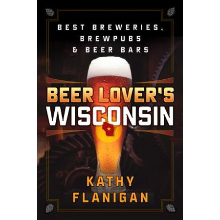 Beer Lover's Wisconsin : Best Breweries, Brewpubs and Beer (Best Beers By State)