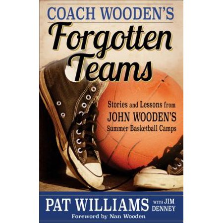 Coach Wooden's Forgotten Teams : Stories and Lessons from John Wooden's Summer Basketball