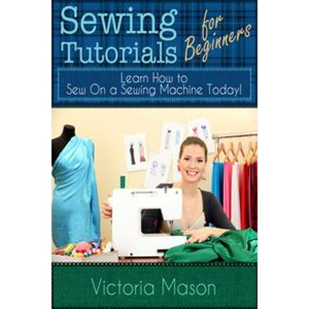 Sewing Tutorials for Beginners: Learn How to Sew On a Sewing Machine Today! - eBook - Beginner Sewing Machine