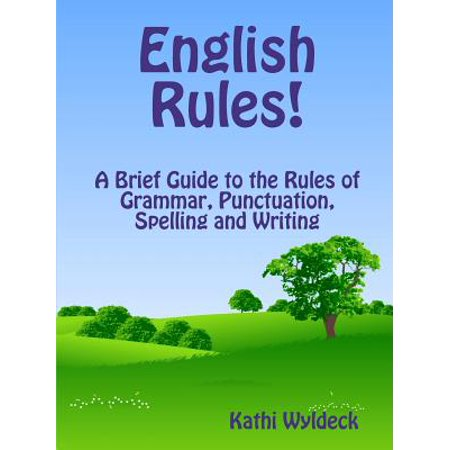 English Rules! a Brief Guide to the Rules of Grammar, Punctuation, Spelling and Writing