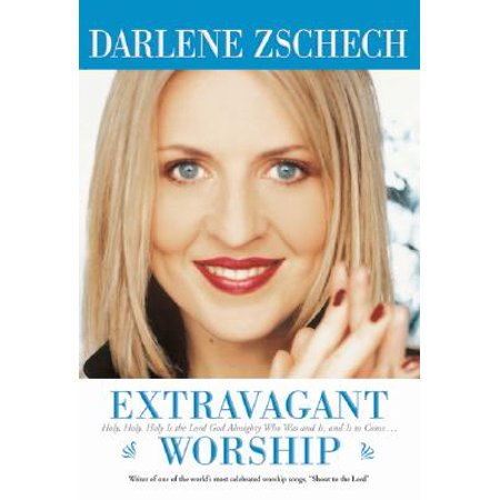 Extravagant Worship : Holy, Holy, Holy Is the Lord God Almighty Who Was and Is, and Is to (Best Of Darlene Zschech)