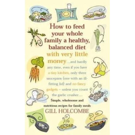 How to Feed Your Whole Family a Healthy, Balanced Diet : Simple, Wholesome and Nutritious Recipes for Family
