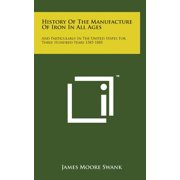 History of the Manufacture of Iron in All Ages : And Particularly in the United States for Three Hundred Years 1585-1885