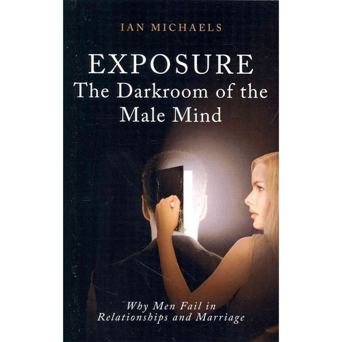 Exposure: The Darkroom of the Male Mind, Why Men Fail in Relationships and Marriage