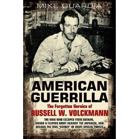 American Guerrilla : The Forgotten Heroics of Russell W. Volckmann--The Man Who Escaped from Bataan, Raised a Filipino Army Against the Japanese, and Became the True