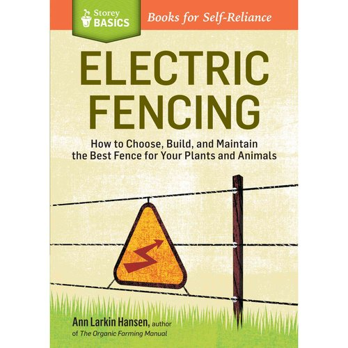 Electric Fencing: How to Choose, Build, and Maintain the Best Fence for Your Plants and Animals