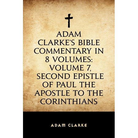 Adam Clarke's Bible Commentary in 8 Volumes: Volume 7, Second Epistle of Paul the Apostle to the Corinthians -