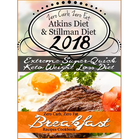The New 2018 Stillman Diet Atkins Diet Friendly Zero Carb, Zero Fat Doctor's Super-Quick Weight Loss Diet Breakfast Recipes Cookbook -