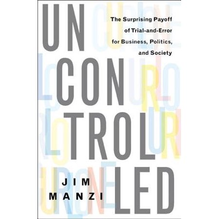 Uncontrolled : The Surprising Payoff of Trial-and-Error for Business, Politics, and