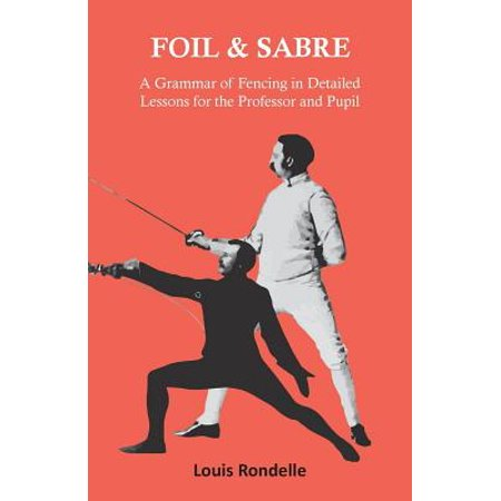 Foil and Sabre - A Grammar of Fencing in Detailed Lessons for the Professor and Pupil - eBook - Plastic Foil Fencing