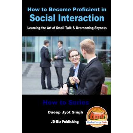 How to Become Proficient in Social Interaction: Learning the Art of Small Talk & Overcoming Shyness - eBook