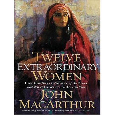 Twelve Extraordinary Women : How God Shaped Women of the Bible and What He Wants to Do with You ()