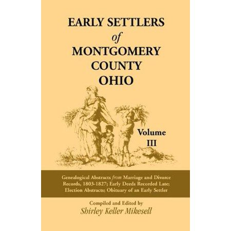 Early Settlers Of Montgomery County  Ohio  Genealogical Abstracts From Marriage And Divorce Records 1803   1827  Early Deeds Recorded Late  Election A