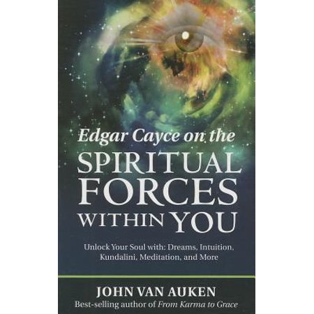 Edgar Cayce on the Spiritual Forces Within You : Unlock Your Soul With: Dreams, Intuition, Kundalini, and