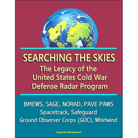 Searching the Skies: The Legacy of the United States Cold War Defense Radar Program - BMEWS, SAGE, NORAD, PAVE PAWS, Spacetrack, Safeguard, Ground Observer Corps (GOC), Whirlwind -