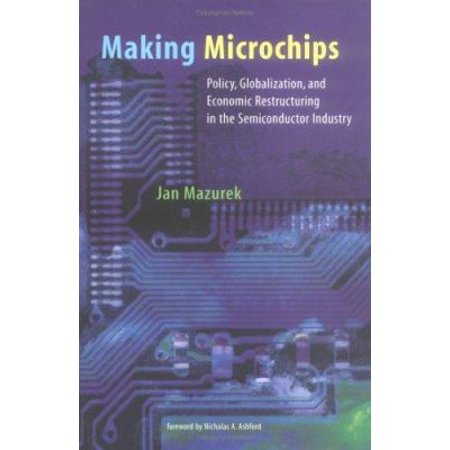 Making Microchips: Policy, Globalization, and Economic Restructuring in the Semiconductor Industry