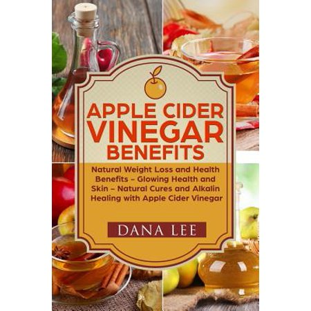 Apple Cider Vinegar Benefits : Natural Weight Loss - Glowing Health and Skin - Natural Cures and Alkaline Healing with Apple Cider