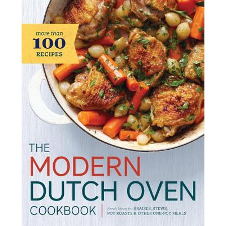 Modern Dutch Oven Cookbook : Fresh Ideas for Braises, Stews, Pot Roasts, and Other One-Pot