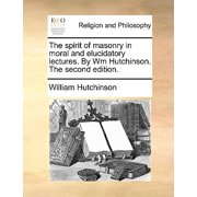 The Spirit of Masonry in Moral and Elucidatory Lectures. by Wm Hutchinson. the Second Edition.