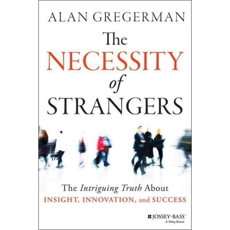 The Necessity of Strangers : The Intriguing Truth about Insight, Innovation, and