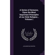 A Series of Sermons, Upon the Most Important Principles of Our Holy Religion .. Volume 1