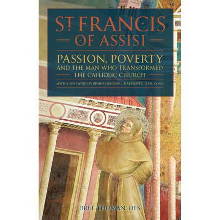 St. Francis of Assisi : Passion, Poverty, and the Man who Transformed the Catholic