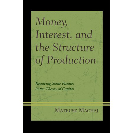 Money  Interest  And The Structure Of Production   Resolving Some Puzzles In The Theory Of Capital