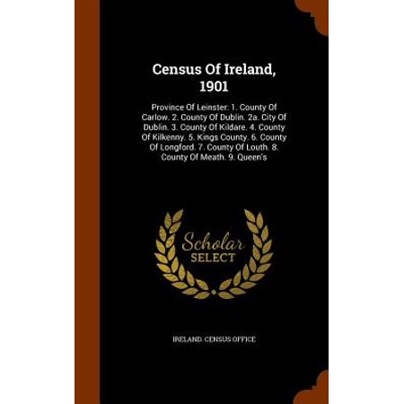 Census of Ireland, 1901 : Province of Leinster: 1. County of Carlow. 2. County of Dublin. 2a. City of Dublin. 3. County of Kildare. 4. County of Kilkenny. 5. Kings County. 6. County of Longford. 7. County of Louth. 8. County of Meath. 9. Queen's