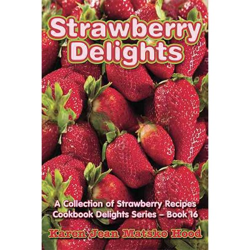 Strawberry Delights: A Collection Of Strawberry Recipes
