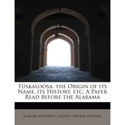 Tuskaloosa, the Origin of Its Name, Its History, Etc. a Paper Read Before the Alabama