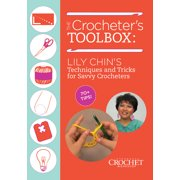 The Crocheter's Toolbox : Lily Chin's Techniques and Tricks for Savvy Crocheters