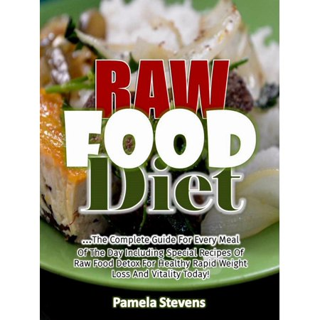Raw Food Diet: The Complete Guide for Every Meal of the Day Including Special Recipes of Raw Food Detox for Healthy Rapid Weight Loss and Vitality Today! - (21 Day Raw Food Detox Diet Plan)