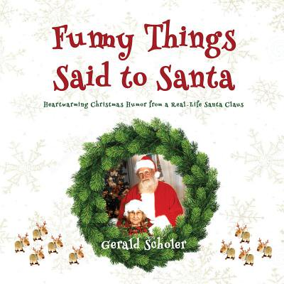 Funny Things Said to Santa : Heartwarming Christmas Humor from a Real-Life Santa