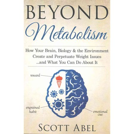 Beyond Metabolism  How Your Brain  Biology And The Environment Create And Perpetuate Weight Issues    And What You Can Do About It