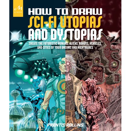 How to Draw Sci-Fi Utopias and Dystopias : Create the Futuristic Humans, Aliens, Robots, Vehicles, and Cities of Your Dreams and Nightmares (Human Robot)