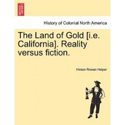 The Land of Gold [I.E. California]. Reality Versus Fiction.