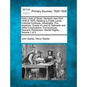 Early Laws of Texas : General Laws from 1836 to 1879, Relating to Public Lands, Colonial Contracts, Headrights, Pre-Emptions, Grants of Land to Railroads and Other Corporations, Conveyances, Descent, Distribution, Marital Rights, ... Volume 1 of 3