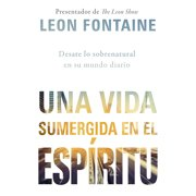 Una vida sumergida en el Espíritu / The Spirit Contemporary Life : Desate lo sobrenatural en su mundo diario