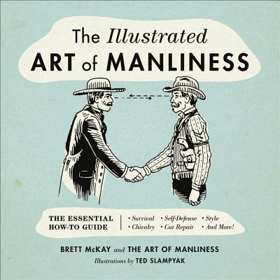 The Illustrated Art of Manliness : The Essential How-To Guide: Survival • Chivalry • Self-Defense • Style • Car Repair • And More!