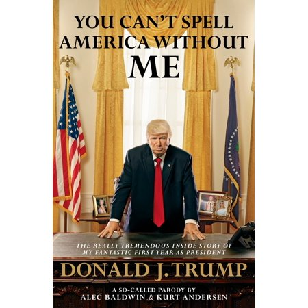 You Can't Spell America Without Me : The Really Tremendous Inside Story of My Fantastic First Year as President Donald J. Trump (A So-Called