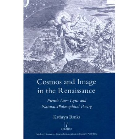 Cosmos And Image In The Renaissance  French Love Lyric And Natural Philosophical Poetry