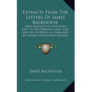 Extracts from the Letters of James Backhouse : Now Engaged in a Religious Visit to Van Dieman's Land, and New South Wales, Accompanied by George Washington Walker (1834)