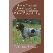 How to Train and Understand your German Wirehaired Pointer Puppy & Dog (Paperback)