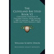 The Cleveland Bay Stud Book V2 the Cleveland Bay Stud Book V2 : Containing Pedigrees of Stallions Foaled, from January 1, 18containing Pedigrees of Stallions Foaled, from January 1, 1880 to January 1, 1885 and of Mares and Their Produce (1885) 80 to January 1, 1885 and of Mares and Their Produce (1885)