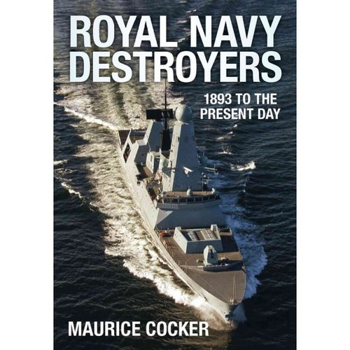 Royal Navy Destroyers: 1893 to the Present Day