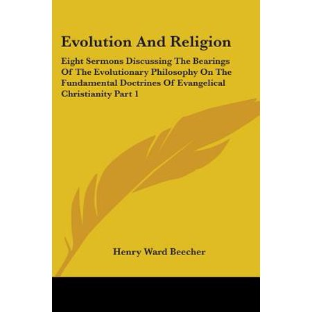 Evolution and Religion : Eight Sermons Discussing the Bearings of the Evolutionary Philosophy on the Fundamental Doctrines of Evangelical Christianity Part 1