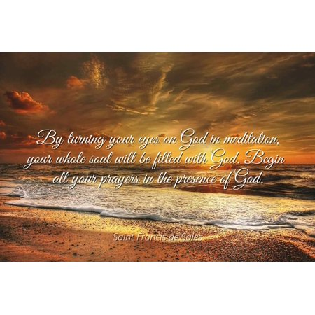Prayer Of St Francis Poster (Saint Francis de Sales - By turning your eyes on God in meditation, your whole soul will be filled with God. Begin all your prayers in the presence of God - Famous Quotes Laminated POSTER PRINT 24X20. )