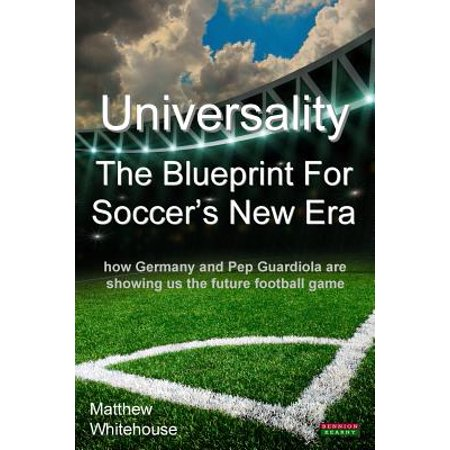 Universality - The Blueprint for Soccer's New Era : How Germany and Pep Guardiola Are Showing Us the Future Football Game - Pep Assembly Games