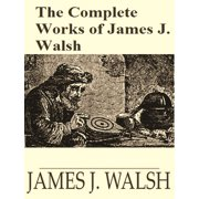 The Complete Works of James Joseph Walsh - eBook